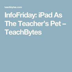 InfoFriday: iPad As The Teacher's Pet – TeachBytes