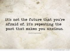 It's not the future that you're afraid of it's repeating the past that makes us anxious....