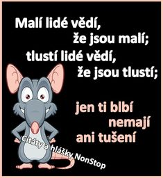 Malí lidé vědí, že jsou malí. Tlustí lidé vědí, že jsou tlustí. Jen ti blbí nemají ani tušení Motivational Quotes, Inspirational Quotes, Weird Words, Jokes Quotes, Zodiac Facts, Funny Moments, Kids And Parenting, Funny Jokes, Quotations