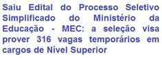 O Ministério da Educação - MEC, faz saber, da abertura de Processo Seletivo Simplificado para a contratação temporária de 316 (trezentos e dezesseis) postos de trabalho para candidatos de Nível Superior. Os salários, de acordo ao cargo, vão de R$ 3.800,00 a R$ 8.300,00, com jornada semanal de trabalho de 40 horas. As oportunidades são para atuar em Brasília/DF, em alguns órgãos do MEC.