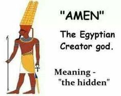 "The Pagan Origin Of The Word ""AMEN"".called the Sun Ra, and all other gods and goddesses were forms of the Creator. One of these gods was Amen; a secret, hidden and mysterious god named variously Amen, Amon, Amun, Ammon and Amounra. For the first eleven dynasties (c. 3000-1987 B.C.) Amen was just a minor god, but by the 17th dynasty (c. 1500 B.C.) he had been elevated to be the national god of southern Egypt. This position gave Amen the attributes and characteristics of the most ancient gods…"