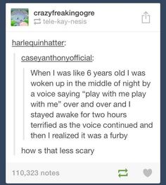 Oh I have a similar story involving a dark basement and a Furby that rose from the dead o...o