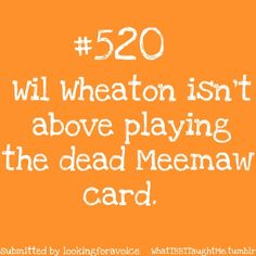 Will Wheaton isn't above playing the dead Meemaw card!