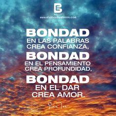 """""""#Bondad en las palabras crea confianza, bondad en el pensamiento crea profundidad, bondad en el dar crea amor."""" Lao Tsé.-  Visítanos: http://www.elsalvadorebooks.com"""