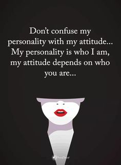 Don't confuse my personality with my attitude...