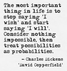 """The most important thing in life is to stop saying 'I wish' and start saying 'I will'. Consider nothing impossible, then treat possibilities as probabilities."" - Charles Dickens, 'David Copperfield'"