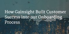 How Gainsight Built Customer Success into our Onboarding Process