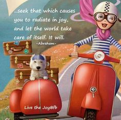 Seek that which causes you to radiate in joy, and let the world take care of itself. It will. -Abraham Hicks - Law of attraction