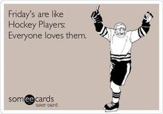I don't know what I'd do without my friends. I love them, and actually the majority of my closest friends I have met through hockey.