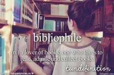 bibliophile:a lover of books; one who loves to read, admire and collect books
