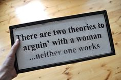 words to live by.. There are two theories to arguing with a woman .... neither one works