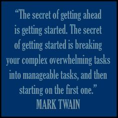 """The secret of getting ahead is getting started. The secret of getting started is breaking your complex overwhelming tasks into manageable tasks, and then starting on the first one."" - Mark Twain #quote"