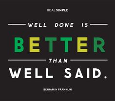 """Well done is better than well said."" —Benjamin Franklin #quotes"