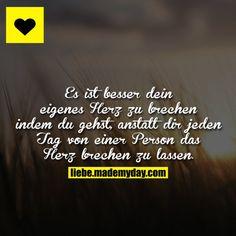 Es ist besser dein eigenes Herz zu brechen indem du gehst, anstatt dir jeden Tag von einer Person das Herz brechen zu lassen.