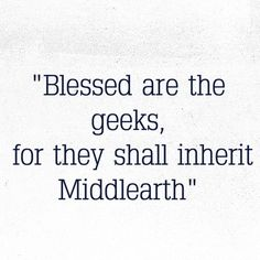 Blessed are the geeks, for they shall inherit Middle Earth. I like this one