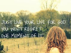 Just live your life for your Creator, you won't regret one moment of it.  :)