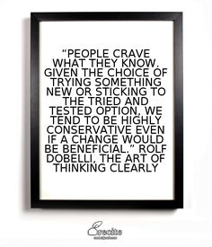 """""""People crave what they know. Given the choice of trying something new or sticking to the tried and tested option, we tend to be highly conservative even if a change would be beneficial.""""   Rolf Dobelli, The Art of Thinking Clearly - Quote From Recite.com #RECITE #QUOTE"""