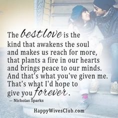 """""""The best love is the kind that awakens the soul and makes us reach for more, that plants a fire in our hearts and brings peace to our minds. And that's what you've given me. That's what I'd hop to give you forever."""" -Nicholas Sparks"""