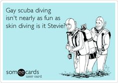 Gay scuba diving isn't nearly as fun as skin diving is it Stevie?
