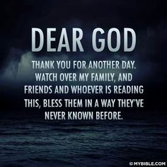 Dear God, thank you for another day.   Watch over my family,  and friemdd and whoever is reading this