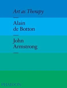 Art as Therapy: Alain de Botton on the 7 Psychological Functions of Art – Brain Pickings