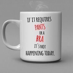 if it requires pants or a bra it's not happening today, lazy day mug, funny coffee mug