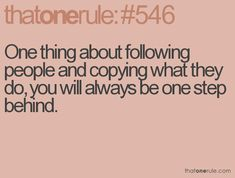 One thing about following people and copying what they do, you will always be step behind.