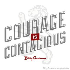 """Courage is contagious."" -BillyGraham"