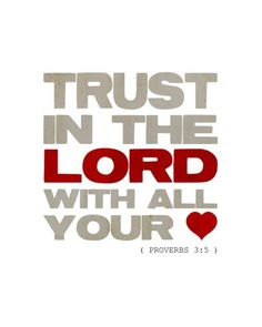 Trust in the Lord with all your heart and lean not on your own understanding.  In all your ways acknowledge Him, and He will direct your path.