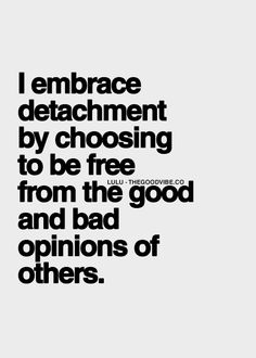 ❤️☀️ wise words. I embrace detachment by choosing to be free from the good and bad opinions of others