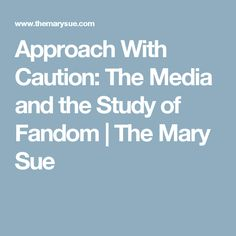 Approach With Caution: The Media and the Study of Fandom | The Mary Sue