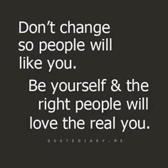Never change who you are for any other persons acceptance.