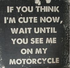"""If you think I'm cute now, wait until you see me on my motorcycle."" Found on a friend's facebook page, posted by Frank Charriaut of the Mot'Art Journal (themotart-journal.com). [ more motorcycle quotes ]"
