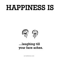Happiness is laughing till your face aches.
