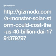 http://gizmodo.com/a-monster-solar-storm-could-cost-the-us-40-billion-dai-1791379797