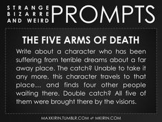 ✐ Daily Weird Prompt ✐The Five Arms of DeathWrite about a character who has been suffering from terrible dreams about a far away place. The catch? Unable to take it any more, this character travels to that place… and finds four other people waiting there. Double catch? All five of them were brought there by the visions.Any work you create based off this prompt belongs to you, no sourcing is necessary though it would be really appreciated! And don't forget to tag maxkirin (or tweet…