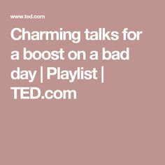 Charming talks for a boost on a bad day   Playlist   TED.com