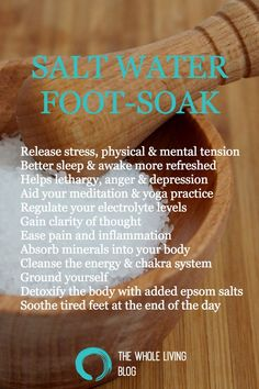 THE WHOLE LIVING BLOG - A complete guide to Salt water foot soaks, some of the benefits being: Release stress, physical & mental tension, Better sleep & awake more refreshed, Helps lethargy, anger & depression, Aid your meditation & yoga practice, Regulate your electrolyte levels, Gain clarity of thought, Ease pain and inflammation, Absorb minerals into your body, Cleanse the energy & chakra system, Ground yourself, Detoxify the body with added epsom salts
