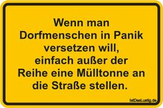 Wenn man Dorfmenschen in Panik versetzen will, einfach außer der Reihe eine Mülltonne an die Straße stellen.  ... gefunden auf https://www.istdaslustig.de/spruch/265 #lustig #sprüche #fun #spass