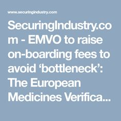 SecuringIndustry.com - EMVO to raise on-boarding fees to avoid 'bottleneck': The European Medicines Verification Organization (EMVO) has announced stepwise increases in the fees it charges to get connected to the EU hub in a bid to accelerate the process.