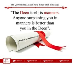 "Ibn Qayyim (may Allaah have mercy upon him) said:  ""The Deen itself is manners. Anyone surpassing you in manners is better than you in the Deen"".  (Madarij as-Salikin, 2/294)"