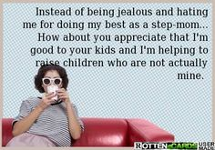 Instead of being jealous and hating me for doing my best as a step-mom... How about you appreciate that I'm good to your kids and I'm helping to raise children who are not actually mine.