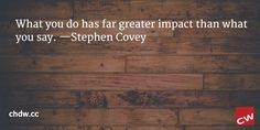 What you do has far greater impact than what you say. —Stephen Covey