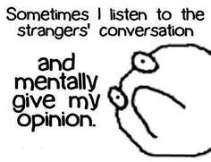 Sometimes I listen to strangers conversations and mentally give my opinion.