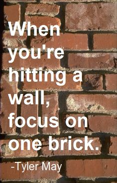When you're hitting a wall, focus on one brick. -.. and use a big hammer