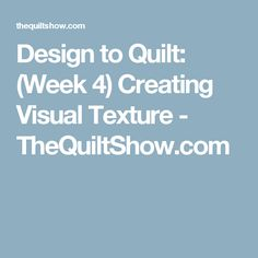 Design to Quilt: (Week 4) Creating Visual Texture - TheQuiltShow.com