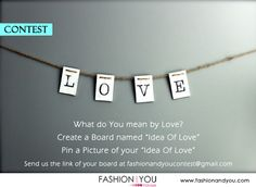 """Whats is your Idea Of L.O.V.E?   How do you describe Love?  Create a Board named""""Idea Of Love"""". Pin your idea of love and send us your board link at fashionandyoucontest@gmail.com.  Contest Starts on 7thFeb2013"""