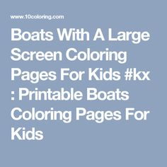 Boats With A Large Screen Coloring Pages For Kids #kx : Printable Boats Coloring Pages For Kids