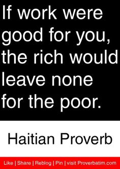 If work were good for you, the rich would leave none for the poor. - Haitian Proverb #proverbs #quotes