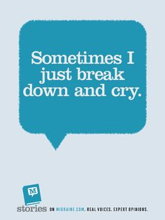 Migraine Stories - sometimes I just break down and cry. Actually I cry a lot.